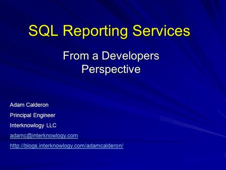 SQL Reporting Services From a Developers Perspective Adam Calderon Principal Engineer Interknowlogy LLC