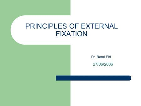PRINCIPLES OF EXTERNAL FIXATION 27/06/2006 Dr. Rami Eid.