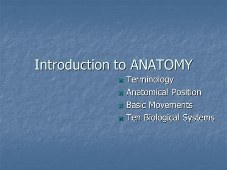 Introduction to ANATOMY  Terminology  Anatomical Position  Basic Movements  Ten Biological Systems.