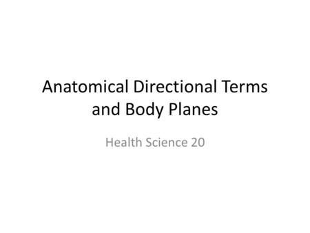 Anatomical Directional Terms and Body Planes Health Science 20.