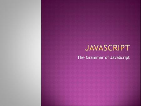 The Grammar of JavaScript.  Each line of a script is a statement  An instruction that JavaScript can evaluate (make sense of)  Ends with a semicolon;
