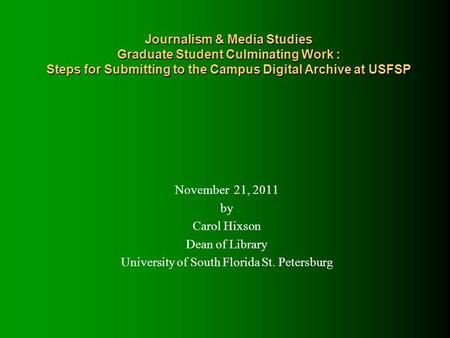 Journalism & Media Studies Graduate Student Culminating Work : Steps for Submitting to the Campus Digital Archive at USFSP November 21, 2011 by Carol Hixson.