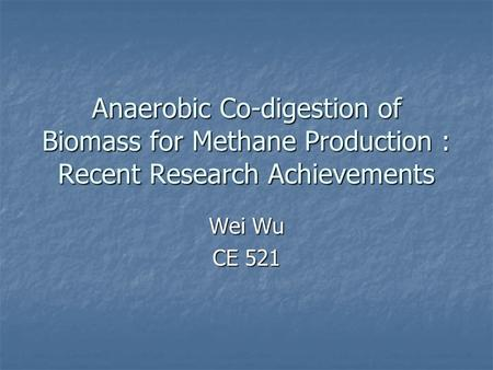 Anaerobic Co-digestion of Biomass for Methane Production : Recent Research Achievements Wei Wu CE 521 Today I am going to review recently published papers.