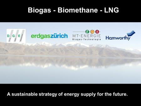 Future Innovations from International Cooperations Biogas - Biomethane - LNG A sustainable strategy of energy supply for the future.