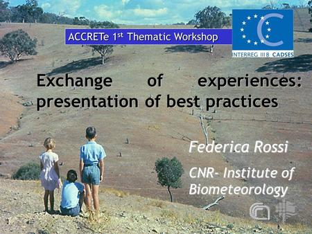 Exchange of experiences: presentation of best practices Federica Rossi CNR- Institute of Biometeorology ACCRETe 1 st Thematic Workshop.