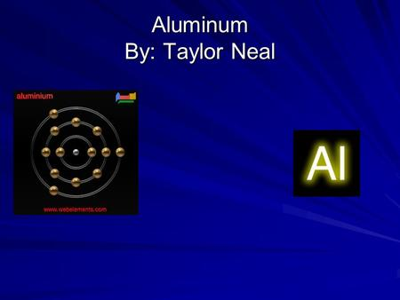 Aluminum By: Taylor Neal. Properties and uses Uses Outside building decoration Cans and foils Kitchen utensils Industrial applications Properties Melting.