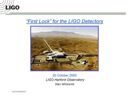 "LIGO-G000309-00-D ""First Lock"" for the LIGO Detectors 20 October 2000 LIGO Hanford Observatory Stan Whitcomb."