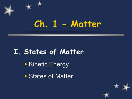 Ch. 1 - Matter I. States of Matter  Kinetic Energy  States of Matter.