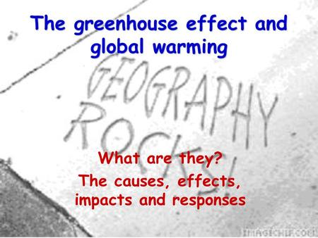 The greenhouse effect and global warming What are they? The causes, effects, impacts and responses.