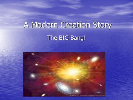 A Modern Creation Story The BIG Bang!. A Modern Creation Story! There are many different ideas about how the world began. Scientists try to create a.