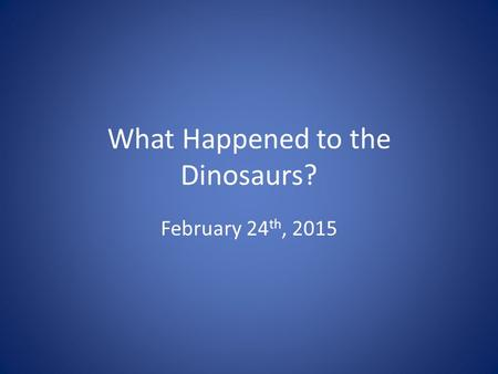 What Happened to the Dinosaurs? February 24 th, 2015.
