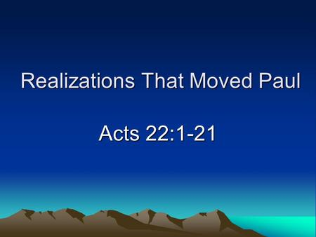 Realizations That Moved Paul Acts 22:1-21. Introduction Consider Paul's life –Saul of Tarsus, enemy of Christ –Paul the apostle, defender of the faith.
