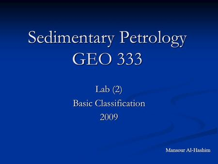 Sedimentary Petrology GEO 333 Lab (2) Basic Classification 2009 Mansour Al-Hashim.