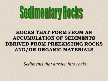Sedimentary Rocks ROCKS THAT FORM FROM AN ACCUMULATION OF SEDIMENTS DERIVED FROM PREEXISTING ROCKS AND/OR ORGANIC MATERIALS Sediments that harden into.