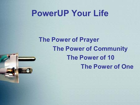 PowerUP Your Life The Power of Prayer The Power of Community The Power of 10 The Power of One.