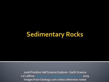 Sedimentary Rocks 2006 Prentice Hall Science Explorer- Earth Science Liz LaRosa  2009http://www.middleschoolscience.com.