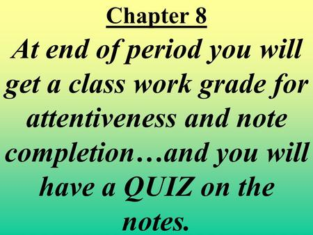 Chapter 8 At end of period you will get a class work grade for attentiveness and note completion…and you will have a QUIZ on the notes.