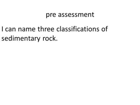 Pre assessment I can name three classifications of sedimentary rock.