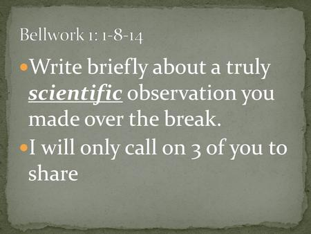 Write briefly about a truly scientific observation you made over the break. I will only call on 3 of you to share.