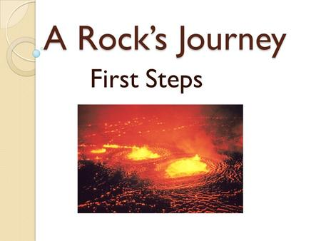 A Rock's Journey First Steps. Igneous Rocks Before rocks, there was ◦ Magma  Molten crystals that flow like a liquid. After these molten mineral grains.