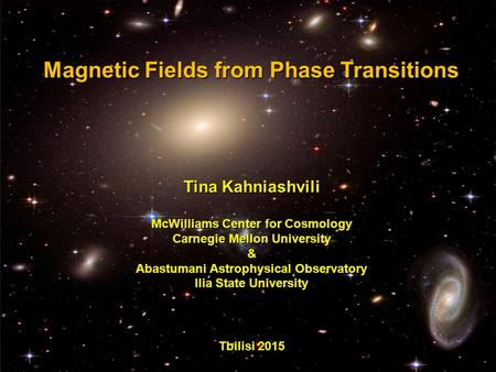 Magnetic Fields from Phase Transitions Magnetic Fields from Phase Transitions Tina Kahniashvili McWilliams Center for Cosmology Carnegie Mellon University.