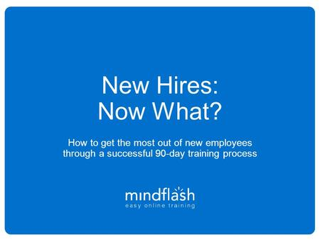 New Hires: Now What? How to get the most out of new employees through a successful 90-day training process 1.