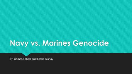 Navy vs. Marines Genocide By: Christine Khalil and Sarah Beshay.