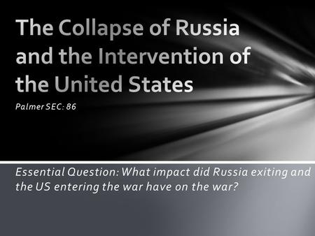 Palmer SEC: 86 Essential Question: What impact did Russia exiting and the US entering the war have on the war?