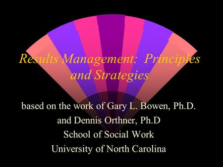 Results Management: Principles and Strategies based on the work of Gary L. Bowen, Ph.D. and Dennis Orthner, Ph.D School of Social Work University of North.