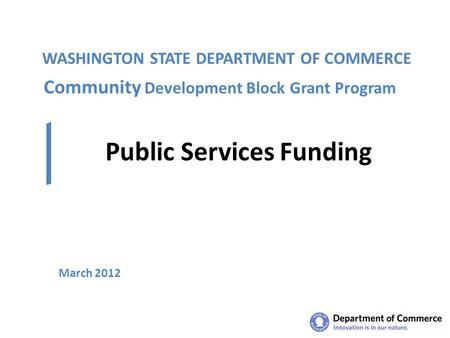 WASHINGTON STATE DEPARTMENT OF COMMERCE Public Services Funding March 2012 Community Development Block Grant Program.