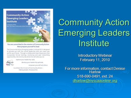 Community Action Emerging Leaders Institute Introductory Webinar February 11, 2010 For more information, contact Denise Harlow 518-690-0491, ext. 24