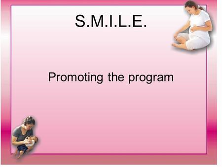 S.M.I.L.E. Promoting the program. S.M.I.L.E. Promotion of program: SMILE tear off pads Mail-outs to physicians and guidance counsellors Teacher newsletters.