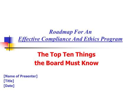 Roadmap For An Effective Compliance And Ethics Program The Top Ten Things the Board Must Know [Name of Presenter] [Title] [Date]