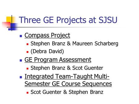 Three GE Projects at SJSU Compass Project Stephen Branz & Maureen Scharberg (Debra David) GE Program Assessment Stephen Branz & Scot Guenter Integrated.