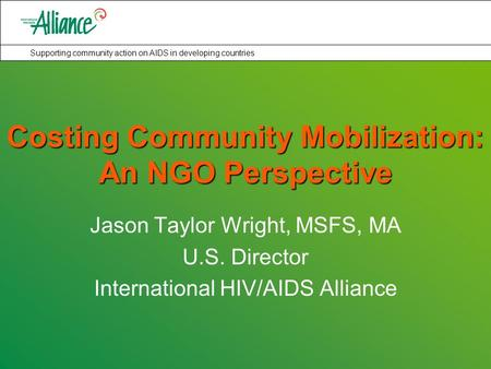 Supporting community action on AIDS in developing countries Costing Community Mobilization: An NGO Perspective Jason Taylor Wright, MSFS, MA U.S. Director.