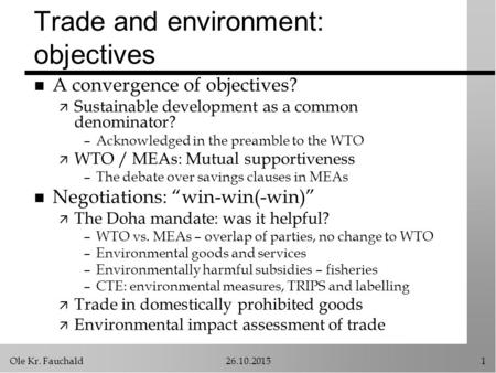 Ole Kr. Fauchald26.10.20151 Trade and environment: objectives n A convergence of objectives? ä Sustainable development as a common denominator? –Acknowledged.