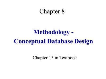 Chapter 8 Methodology - Conceptual Database Design Chapter 15 in Textbook.