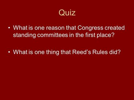 Quiz What is one reason that Congress created standing committees in the first place? What is one thing that Reed's Rules did?