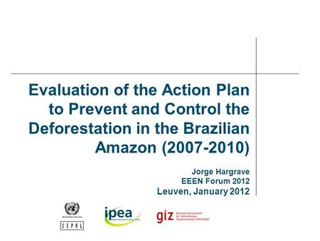 Evaluation of the Action Plan to Prevent and Control the Deforestation in the Brazilian Amazon (2007-2010) Jorge Hargrave EEEN Forum 2012 Leuven, January.