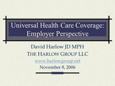 Universal Health Care Coverage: Employer Perspective David Harlow JD MPH T HE H ARLOW G ROUP LLC www.harlowgroup.net November 8, 2006.