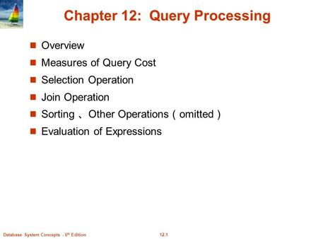 12.1Database System Concepts - 6 th Edition Chapter 12: Query Processing Overview Measures of Query Cost Selection Operation Join Operation Sorting 、 Other.