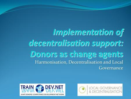 Implementation of decentralisation support: Donors as change agents Harmonisation, Decentralisation and Local Governance.