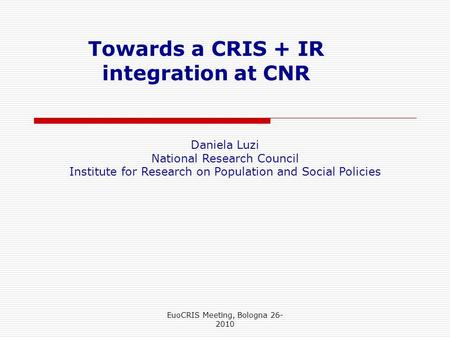 Towards a CRIS + IR integration at CNR Daniela Luzi National Research Council Institute for Research on Population and Social Policies EuoCRIS Meeting,