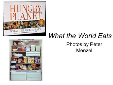 What the World Eats Photos by Peter Menzel. CountryObservationsFood expenditure for 1 week Favorite foods # of people in the family.