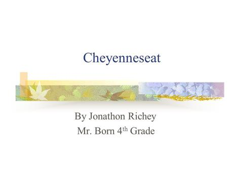 Cheyenneseat By Jonathon Richey Mr. Born 4 th Grade.