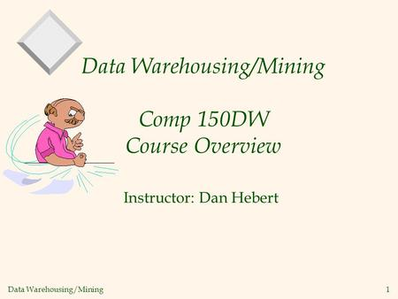 Data Warehousing/Mining 1 Data Warehousing/Mining Comp 150DW Course Overview Instructor: Dan Hebert.