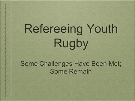 Refereeing Youth Rugby Some Challenges Have Been Met; Some Remain Some Challenges Have Been Met; Some Remain.