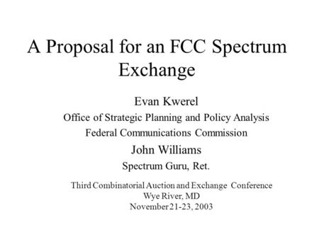 A Proposal for an FCC Spectrum Exchange Evan Kwerel Office of Strategic Planning and Policy Analysis Federal Communications Commission John Williams Spectrum.