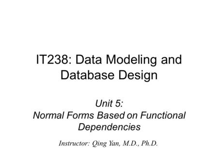 Unit 5: Normal Forms Based on Functional Dependencies IT238: Data Modeling and Database Design Instructor: Qing Yan, M.D., Ph.D.