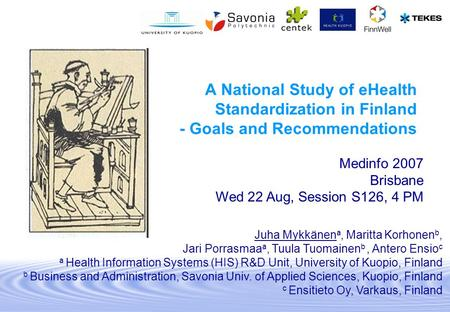 A National Study of eHealth Standardization in Finland - Goals and Recommendations Medinfo 2007 Brisbane Wed 22 Aug, Session S126, 4 PM Juha Mykkänen a,